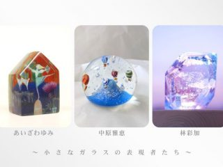 中原雅恵+林彩加+あいざわゆみガラス展~小さなガラスの表現者たち~